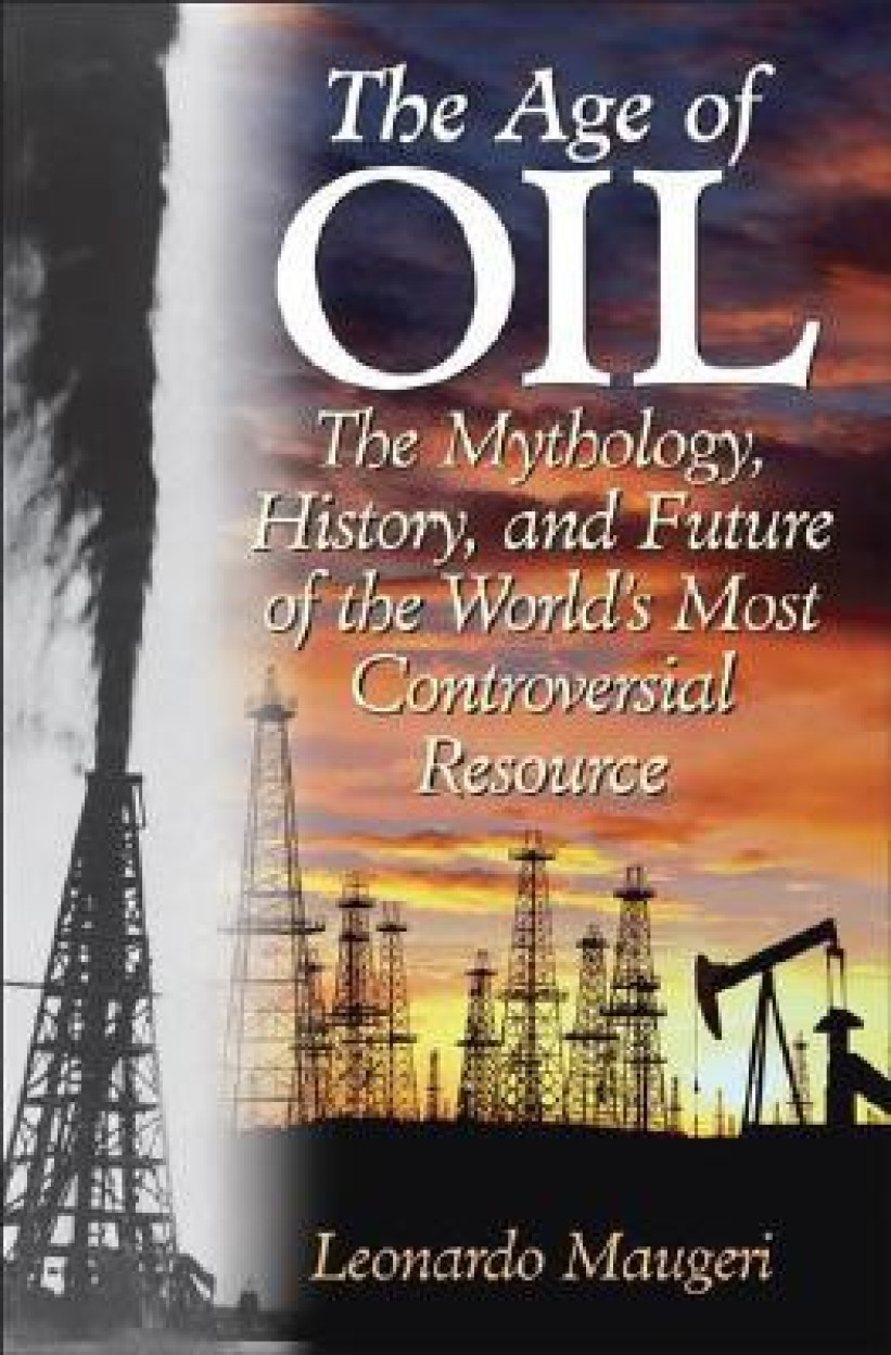 Age Of Oil: The Mythology, History, And Future Of The World's Most Controversial Resource