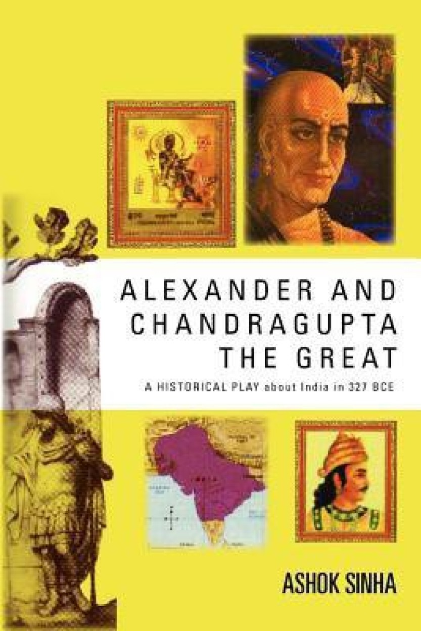 Alexander and Chandragupta the Great: AN ORIGINAL HISTORICAL PLAY About India in 327 BCE