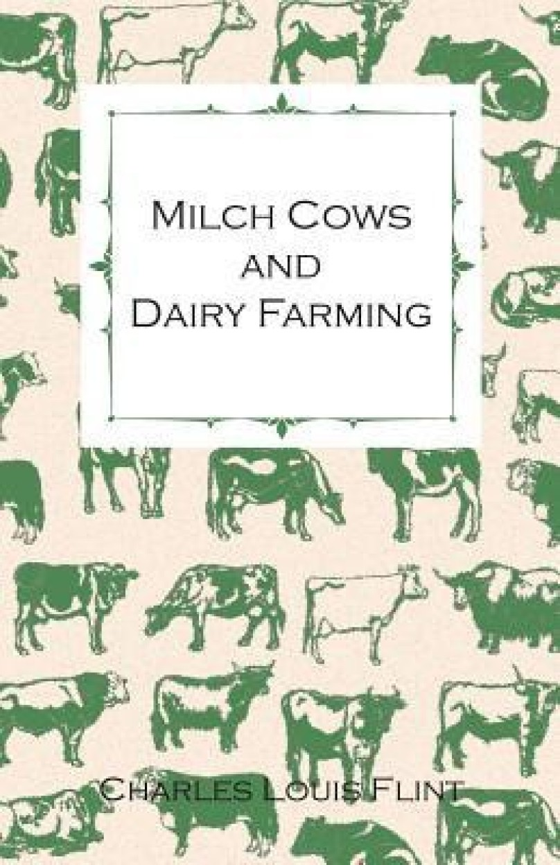 Milch Cows and Dairy Farming; Comprising the Breeds, Breeding, and Management; In Health and Disease, of Dairy and Other Stock, the Selection of Milch                 by  Charles Louis Flint