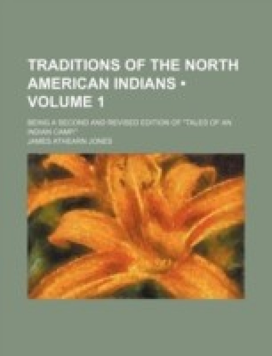"""Traditions of the North American Indians (Volume 1); Being a Second and Revised Edition of """"Tales of an Indian Camp."""""""