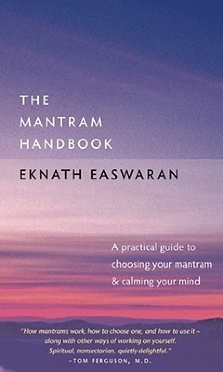 The Mantram Handbook: A Practical Guide to Choosing Your Mantram and Calming Your Mind by Eknath Easwaran