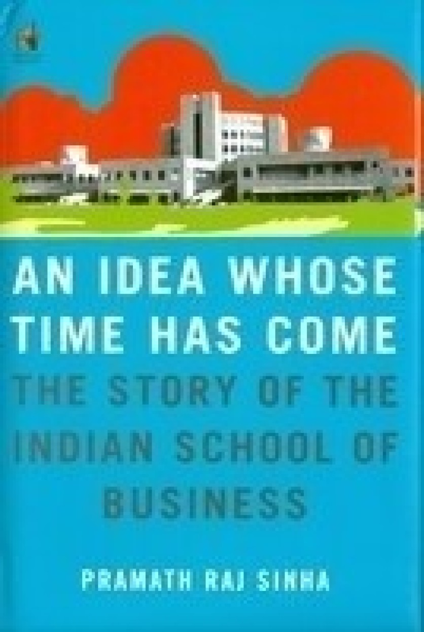 An Idea Whose Time Has Come: The Story Of The Indian School Of Business