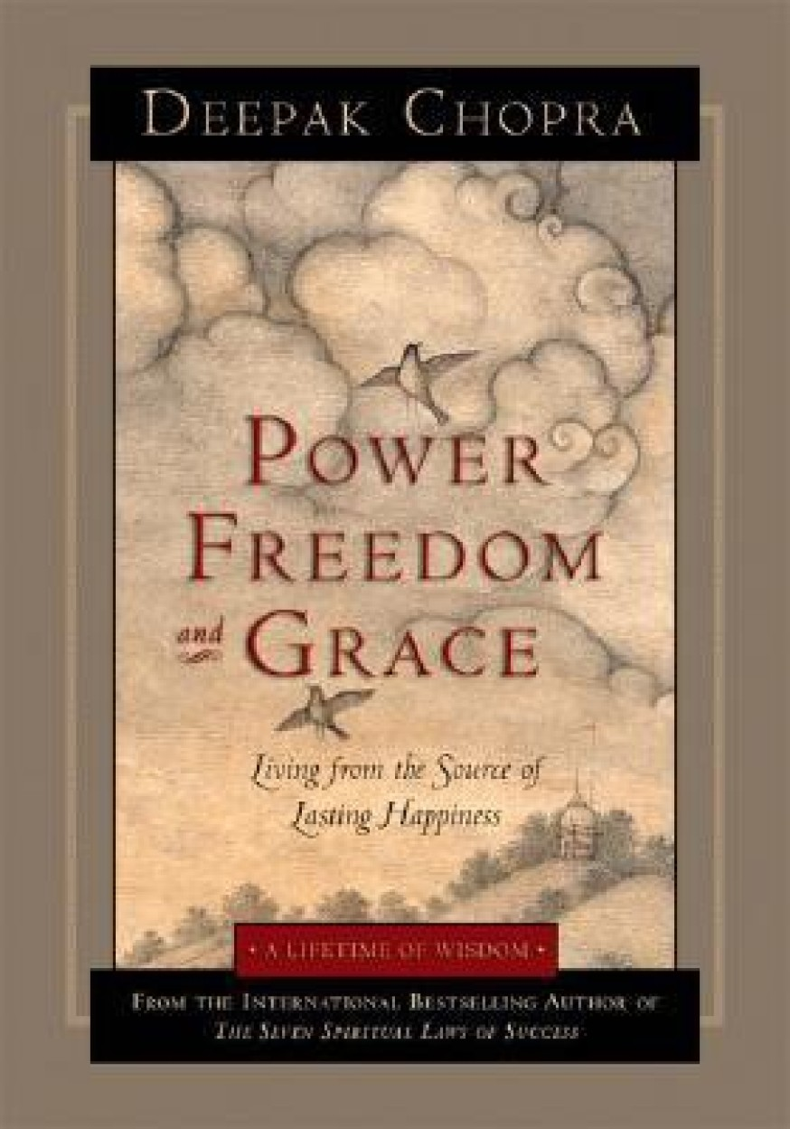 Power, Freedom, And Grace: Living From The Source Of Lasting Happiness by Deepak Chopra