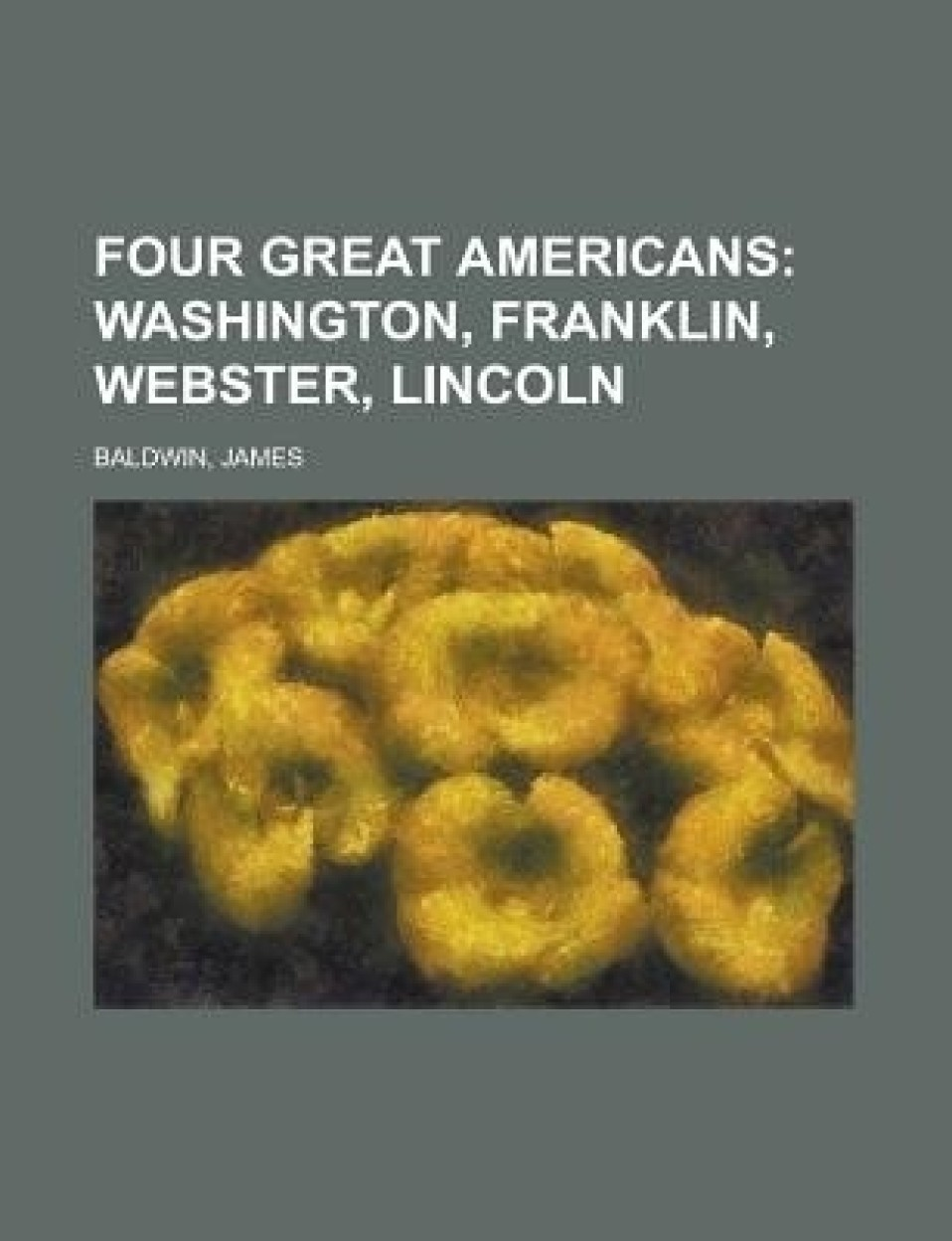 Four Great Americans; Washington, Franklin, Webster, Lincoln
