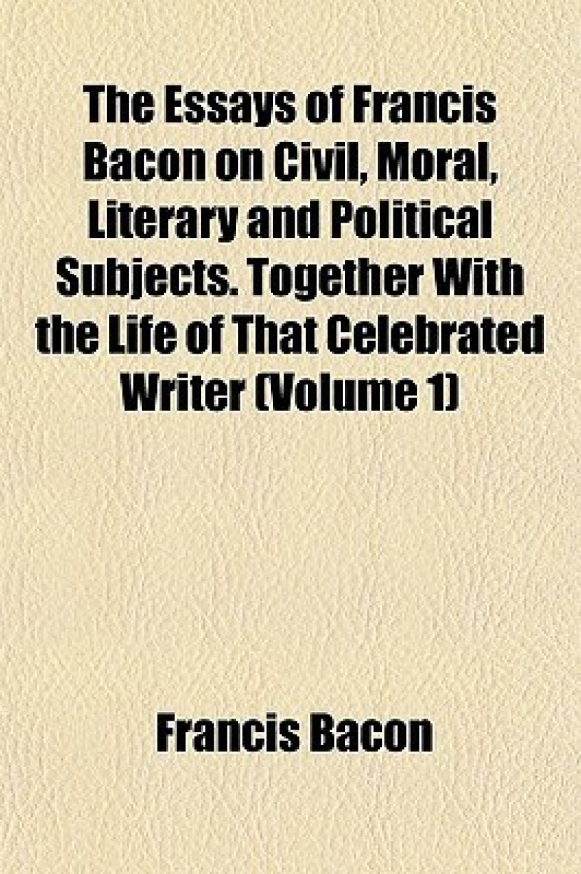 The Essays of Francis Bacon on Civil, Moral, Literary and Political Subjects. Together with the Life of That Celebrated Writer (Volume 1) (Paperback)