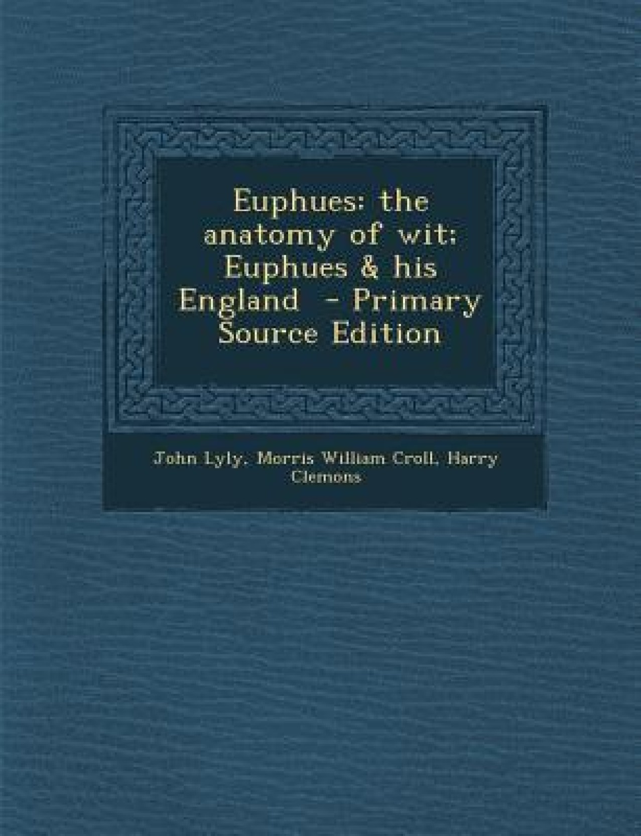 Euphues: The Anatomy of Wit; Euphues & His England - Primary Source ...