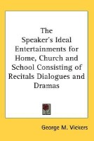The Speaker\'s Ideal Entertainments for Home, Church and School Consisting of Recitals Dialogues and Dramas(English, Hardcover, George M. Vickers)