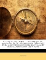 Catalogue Des Objets D\'Art Antiques, Du Moyen-GE Et de La Renaissance Dpendant de La Succession Alessandro Castellani Et Dont La Vente Aura Lieu a Rom(French, Paperback, Anonymous)