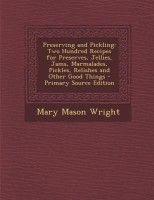 Preserving and Pickling: Two Hundred Recipes for Preserves, Jellies, Jams, Marmalades, Pickles, Relishes and Other Good Things - Primary Source(English, Paperback, Mary Mason Wright)