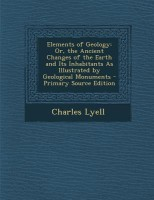 Elements of Geology: Or, the Ancient Changes of the Earth and Its Inhabitants as Illustrated by Geological Monuments - Primary Source Editi(English, Paperback, Charles Lyell)
