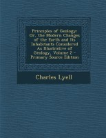 Principles of Geology: Or, the Modern Changes of the Earth and Its Inhabitants Considered as Illustrative of Geology, Volume 2 - Primary Sour(English, Paperback, Charles Lyell)