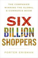 Six Billion Shoppers : The Companies Winning the Global E-Commerce Boom(English, Paperback, Porter Erisman)