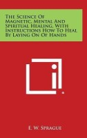 The Science of Magnetic, Mental and Spiritual Healing, with Instructions How to Heal by Laying on of Hands(English, Hardcover, Sprague E W)