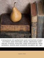 Catalogue of Improved and Patented Stable Fittings and Fixtures, Brass, Bronzed and Nickel Plated; Poultry Yard Appliances, Dog Kennels, Door and Window Guards, &C., &C.(English, Paperback, Bent Samuel S)