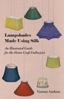Lampshades Made Using Silk - An Illustrated Guide for the Home Craft Enthusiast(English, Paperback, Various)