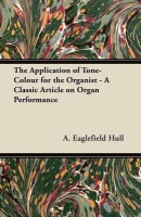 The Application of Tone-Colour for the Organist - A Classic Article on Organ Performance(English, Paperback, Hull A. Eaglefield)