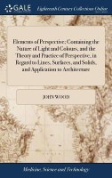 Elements of Perspective; Containing the Nature of Light and Colours, and the Theory and Practice of Perspective, in Regard to Lines, Surfaces, and Solids, and Application to Architecture(English, Hardcover, Wood John)