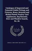 Catalogue of Improved and Patented Stable Fittings and Fixtures, Brass, Bronzed and Nickel Plated; Poultry Yard Appliances, Dog Kennels, Door and Window Guards, &C., &C(English, Hardcover, Bent Samuel S)