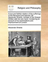 A True and Faithful Relation of the Sufferings of the Reverend and Learned, Mr. Alexander Shields, Minister of the Gospel. Written with His Own Hand. Containing an Account of His Examinations and Imprisonment at London(English, Paperback, Shields Alexander)