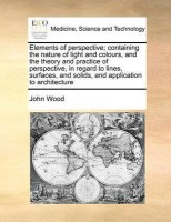 Elements of Perspective; Containing the Nature of Light and Colours, and the Theory and Practice of Perspective, in Regard to Lines, Surfaces, and Solids, and Application to Architecture(English, Paperback, Wood John)