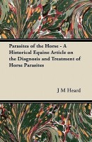Parasites of the Horse - A Historical Equine Article on the Diagnosis and Treatment of Horse Parasites(English, Paperback, Heard J M)