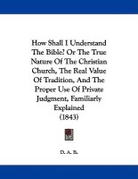 How Shall I Understand the Bible? or the True Nature of the Christian Church, the Real Value of Tradition, and the Proper Use of Private Judgment, Familiarly Explained (1843)(English, Paperback, B D A)