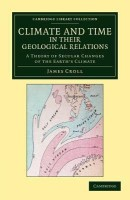 Cambridge Library Collection - Physical Sciences: Climate and Time in their Geological Relations: A Theory of Secular Changes of the Earth's Climate(English, Paperback, Croll James)