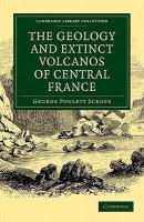 Cambridge Library Collection - Earth Science: The Geology and Extinct Volcanos of Central France(English, Paperback, Scrope George Poulett)