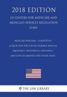 Medicare Program - Competitive Acquisition for Certain Durable Medical Equipment, Prosthetics, Orthotics, and Supplies (DMEPOS) and Other Issues (US Centers for Medicare and Medicaid Services Regulation) (CMS) (2018 Edition)(English, Paperback, The Law Library)