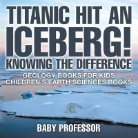 Titanic Hit An Iceberg! Icebergs vs. Glaciers - Knowing the Difference - Geology Books for Kids - Children's Earth Sciences Books(English, Paperback, Baby Professor)