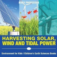 Harvesting Solar, Wind and Tidal Power - Environment for Kids Children's Earth Sciences Books(English, Paperback, Baby Professor)