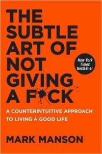 Subtle Art of Not Giving a F*ck : A Counterintuitive Approach to Living a Good Life