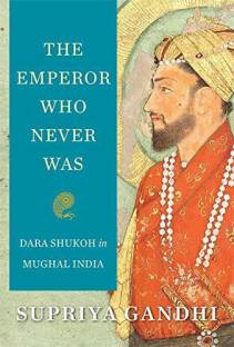The Emperor Who Never Was - Dara Shukoh in Mughal India
