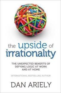 The Upside of Irrationality - The Unexpected Benefits of Defying Logic at Work and at Home