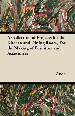 A Collection of Projects for the Kitchen and Dining Room, for the Making of Furniture and Accessories(English, Paperback, Anon)