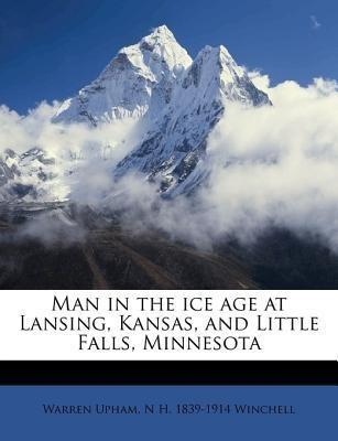 Man in the ice age at Lansing, Kansas, and Little Falls, Minnesota(English, Paperback, Warren Upham, N H. 1839-1914 Winchell)