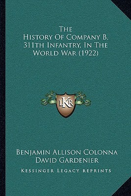 The History of Company B, 311th Infantry, in the World War (1922)(English, Hardcover, Benjamin Allison Colonna)