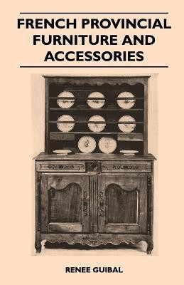 French Provincial Furniture And Accessories - For Interiors And Gardens - Lamps, Clocks, Faience, Porcelain, Tole And Other Metalwork, Garden Fountains, Sculptures And Other Ornaments(English, Paperback, Renee Guibal)