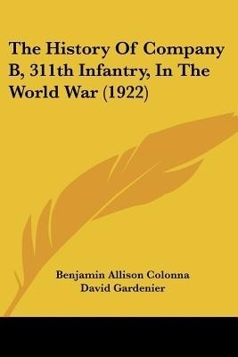 The History of Company B, 311th Infantry, in the World War (1922)(English, Paperback, Benjamin Allison Colonna)