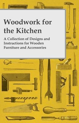 Woodwork for the Kitchen - A Collection of Designs and Instructions for Wooden Furniture and Accessories(English, Paperback, Anon)