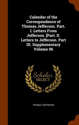 Calendar of the Correspondence of Thomas Jefferson. Part. I. Letters From Jefferson. [Part. II. Letters to Jefferson. Part III. Supplementary Volume 06(English, Hardcover, Thomas Jefferson)
