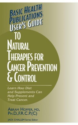 User's Guide to Natural Therapies for Cancer Prevention & Control: Learn How Diet and Supplements Can Help Prevent and Treat Cancer(English, Paperback, Jack Challem, Abram Hoffer)