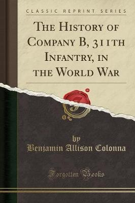 The History of Company B, 311th Infantry, in the World War(English, Paperback, Benjamin Allison Colonna)