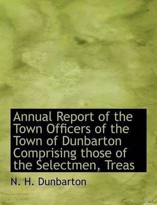 Annual Report of the Town Officers of the Town of Dunbarton Comprising Those of the Selectmen, Treas(English, Paperback / softback, Dunbarton N H)