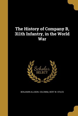 The History of Company B, 311th Infantry, in the World War(English, Paperback, Colonna Benjamin Allison)