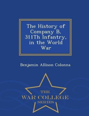 The History of Company B, 311th Infantry, in the World War - War College Series(English, Paperback, Colonna Benjamin Allison)