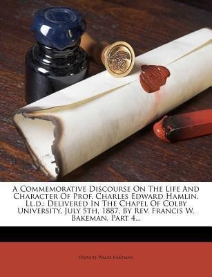 A Commemorative Discourse on the Life and Character of Prof. Charles Edward Hamlin, LL.D.(English, Paperback, Bakeman Francis Wales)