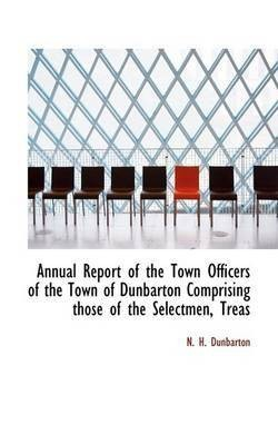 Annual Report of the Town Officers of the Town of Dunbarton Comprising Those of the Selectmen, Treas(English, Paperback, Dunbarton N H)