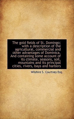 The Gold Fields of St. Domingo; With a Description of the Agricultural, Commercial and Other Advanta(English, Paperback, Courtney Wilshire S)