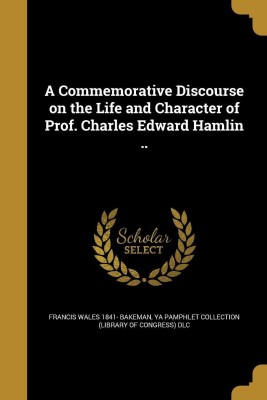 A Commemorative Discourse on the Life and Character of Prof. Charles Edward Hamlin ..(English, Paperback, Bakeman Francis Wales 1841-)